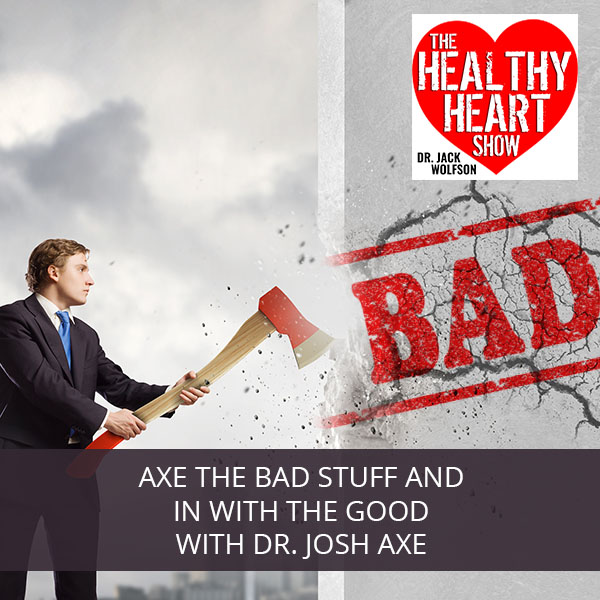 Axe The Bad Stuff And In With The Good with Dr. Josh Axe